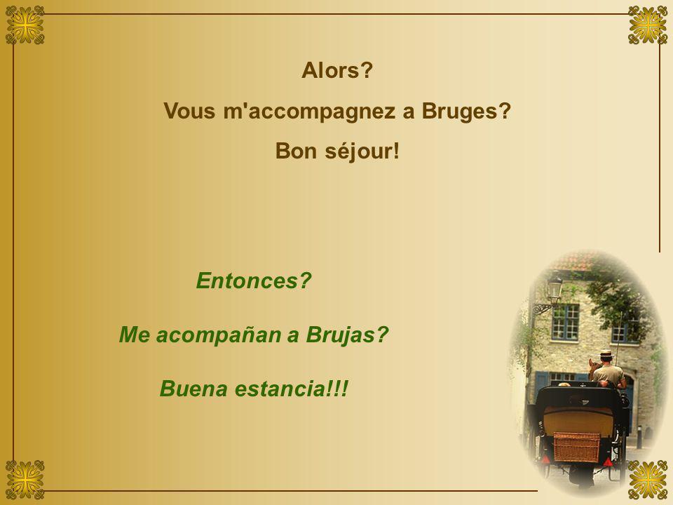Alors? Vous m accompagnez a Bruges? Bon séjour! Entonces? Me acompañan a Brujas? Buena estancia!!!