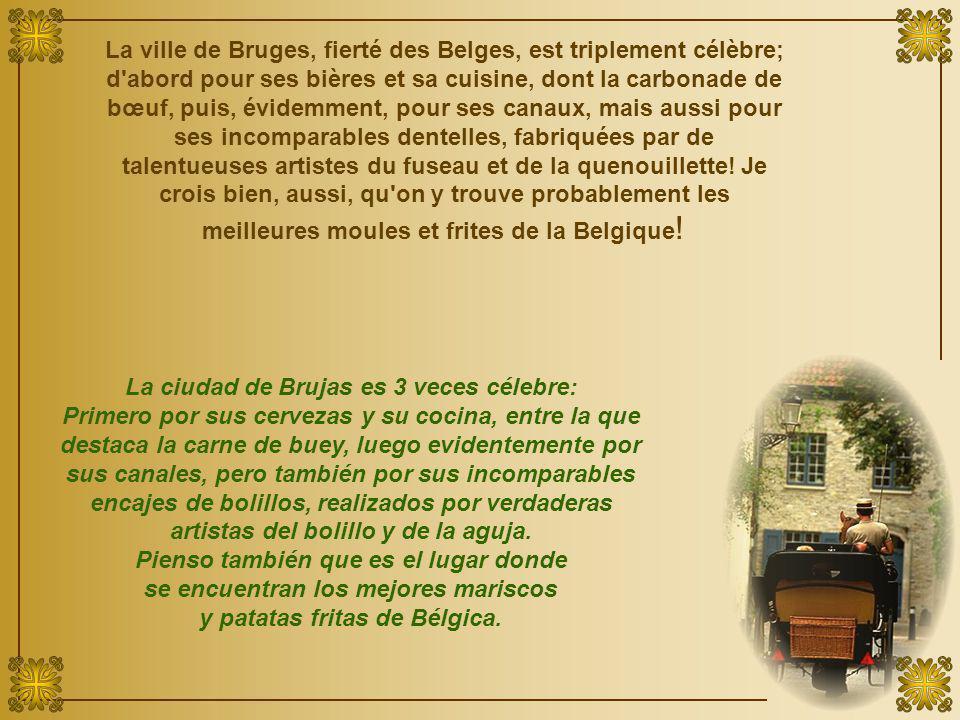 La ville de Bruges, fierté des Belges, est triplement célèbre; d abord pour ses bières et sa cuisine, dont la carbonade de bœuf, puis, évidemment, pour ses canaux, mais aussi pour ses incomparables dentelles, fabriquées par de talentueuses artistes du fuseau et de la quenouillette.
