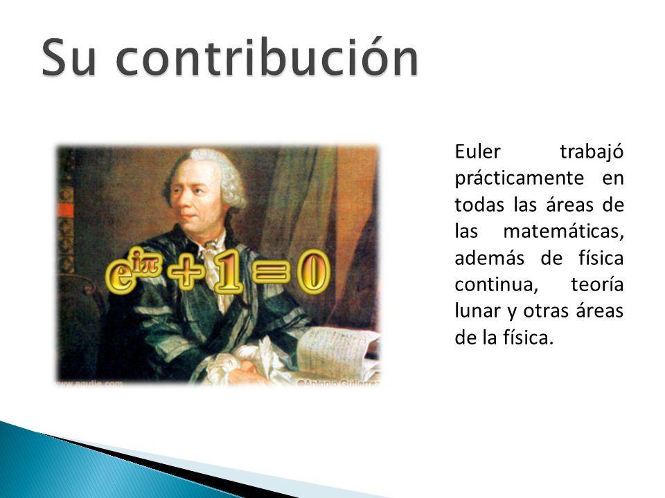 Euler trabajó prácticamente en todas las áreas de las matemáticas, además de física continua, teoría lunar y otras áreas de la física.