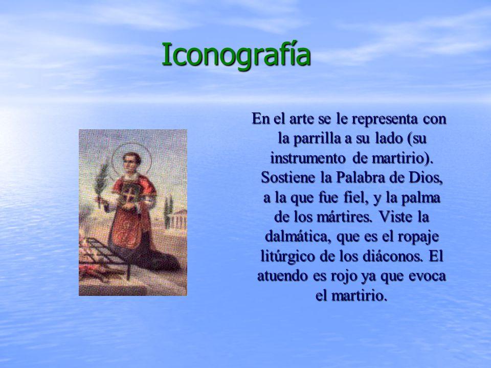 Iconografía Iconografía En el arte se le representa con la parrilla a su lado (su instrumento de martirio).