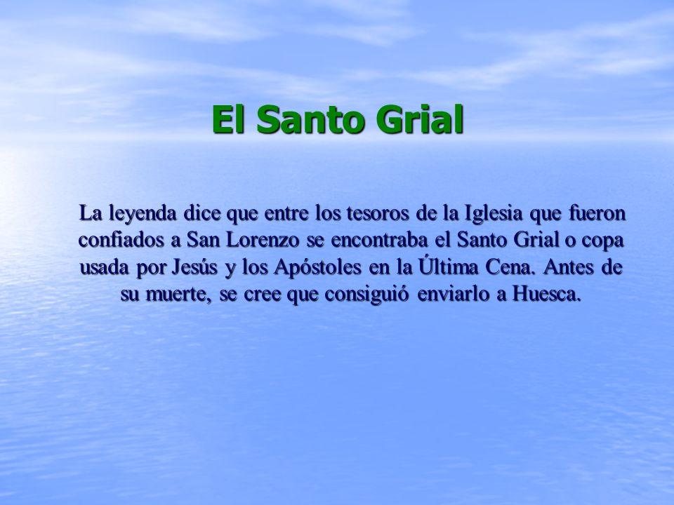 El Santo Grial La leyenda dice que entre los tesoros de la Iglesia que fueron confiados a San Lorenzo se encontraba el Santo Grial o copa usada por Jesús y los Apóstoles en la Última Cena.