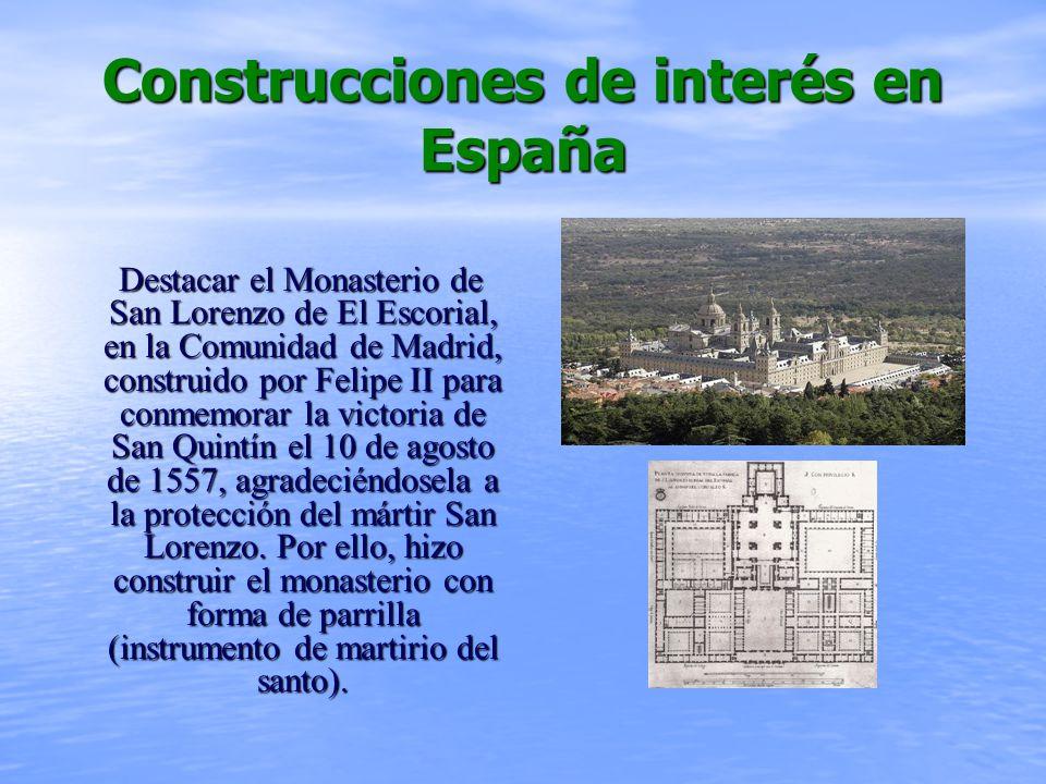 Construcciones de interés en España Destacar el Monasterio de San Lorenzo de El Escorial, en la Comunidad de Madrid, construido por Felipe II para conmemorar la victoria de San Quintín el 10 de agosto de 1557, agradeciéndosela a la protección del mártir San Lorenzo.