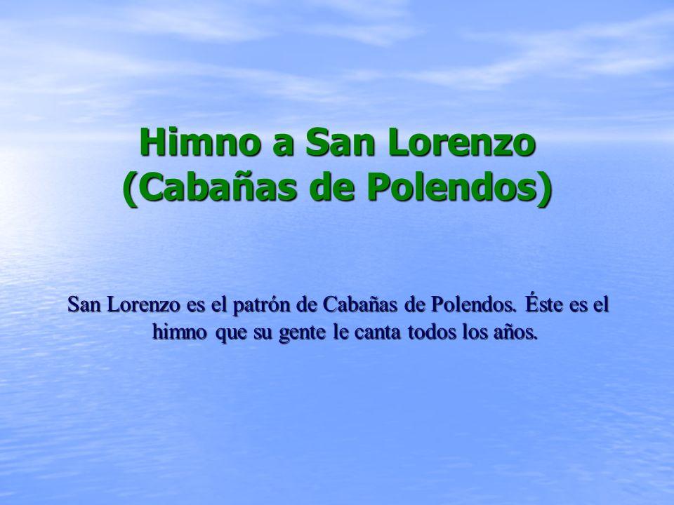 Himno a San Lorenzo (Cabañas de Polendos) San Lorenzo es el patrón de Cabañas de Polendos.