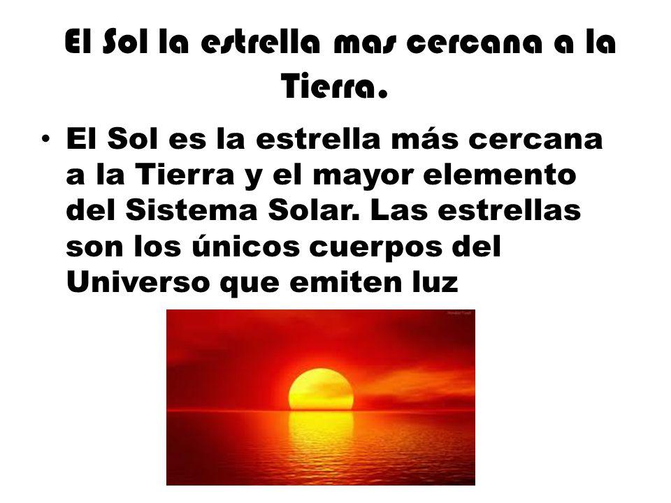 El Sol la estrella mas cercana a la Tierra. El Sol es la estrella más cercana a la Tierra y el mayor elemento del Sistema Solar. Las estrellas son los