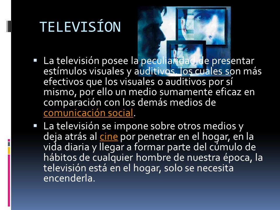 TELEVISÍON La televisión posee la peculiaridad de presentar estímulos visuales y auditivos, los cuales son más efectivos que los visuales o auditivos por sí mismo, por ello un medio sumamente eficaz en comparación con los demás medios de comunicación social.