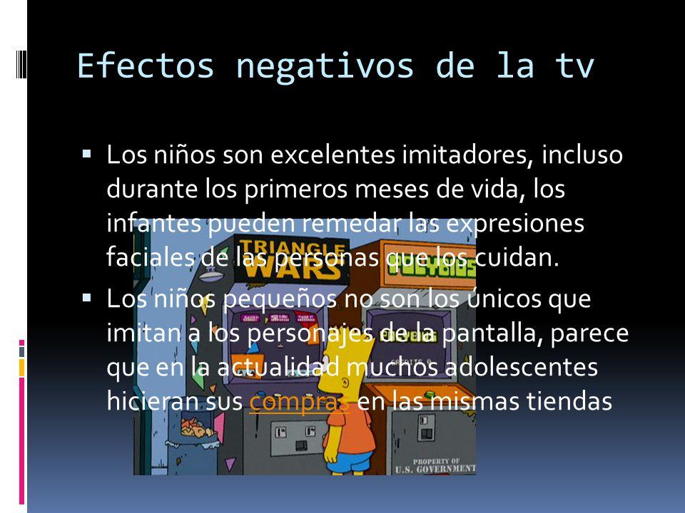 Efectos negativos de la tv Los niños son excelentes imitadores, incluso durante los primeros meses de vida, los infantes pueden remedar las expresiones faciales de las personas que los cuidan.
