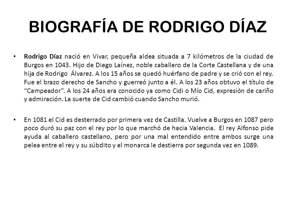BIOGRAFÍA DE RODRIGO DÍAZ Rodrigo Díaz nació en Vivar, pequeña aldea situada a 7 kilómetros de la ciudad de Burgos en 1043. Hijo de Diego Laínez, nobl