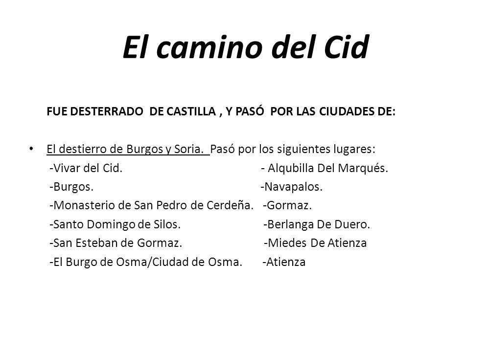 El camino del Cid FUE DESTERRADO DE CASTILLA, Y PASÓ POR LAS CIUDADES DE: El destierro de Burgos y Soria. Pasó por los siguientes lugares: -Vivar del