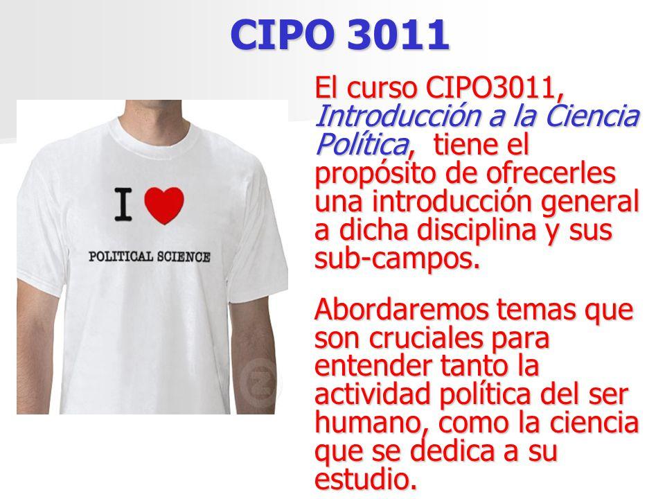 CIPO 3011 El curso CIPO3011, Introducción a la Ciencia Política, tiene el propósito de ofrecerles una introducción general a dicha disciplina y sus su