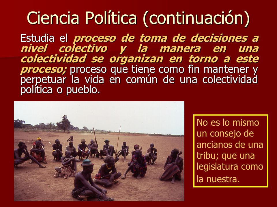 Ciencia Política (continuación) Estudia el proceso de toma de decisiones a nivel colectivo y la manera en una colectividad se organizan en torno a est