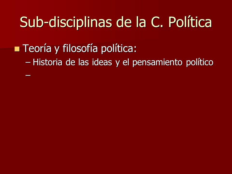 Sub-disciplinas de la C. Política Teoría y filosofía política: Teoría y filosofía política: –Historia de las ideas y el pensamiento político –