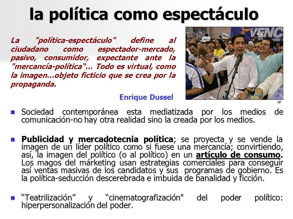 la política como espectáculo Sociedad contemporánea esta mediatizada por los medios de comunicación-no hay otra realidad sino la creada por los medios