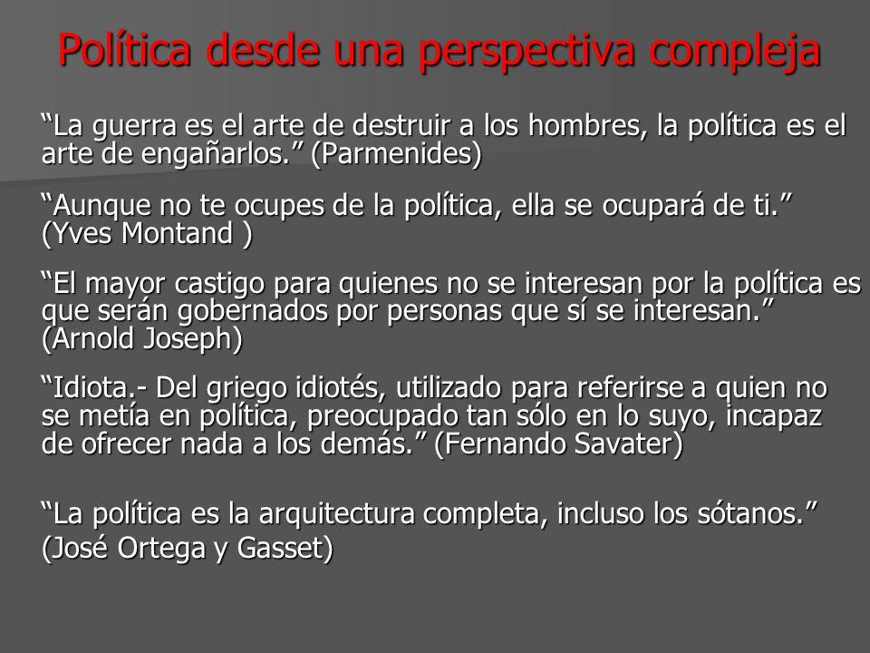 Política desde una perspectiva compleja La guerra es el arte de destruir a los hombres, la política es el arte de engañarlos. (Parmenides) Aunque no t