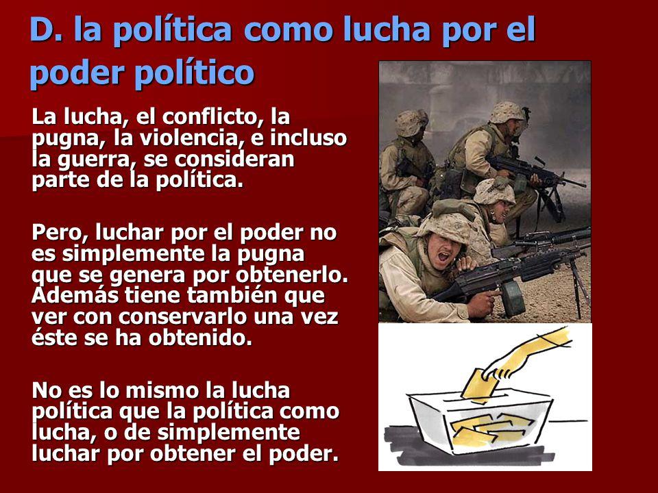 D. la política como lucha por el poder político La lucha, el conflicto, la pugna, la violencia, e incluso la guerra, se consideran parte de la polític
