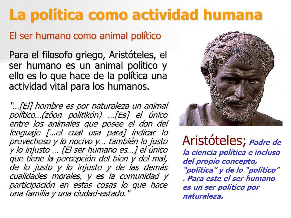 La política como actividad humana El ser humano como animal político Para el filosofo griego, Aristóteles, el ser humano es un animal político y ello