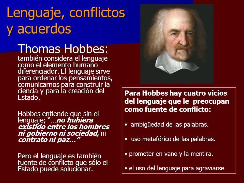 Lenguaje, conflictos y acuerdos Thomas Hobbes: también considera el lenguaje como el elemento humano diferenciador. El lenguaje sirve para ordenar los