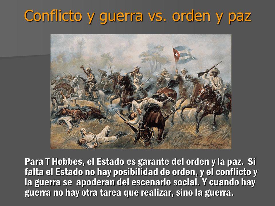 Conflicto y guerra vs. orden y paz Para T Hobbes, el Estado es garante del orden y la paz. Si falta el Estado no hay posibilidad de orden, y el confli