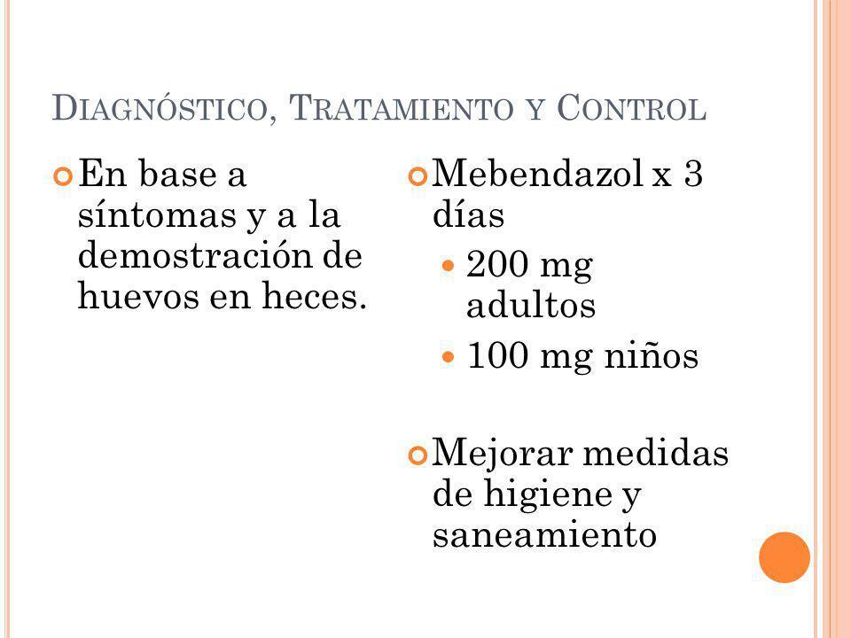 D IAGNÓSTICO, T RATAMIENTO Y C ONTROL En base a síntomas y a la demostración de huevos en heces. Mebendazol x 3 días 200 mg adultos 100 mg niños Mejor