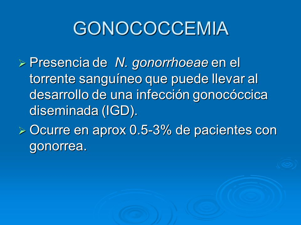 GONOCOCCEMIA Presencia de N. gonorrhoeae en el torrente sanguíneo que puede llevar al desarrollo de una infección gonocóccica diseminada (IGD). Presen