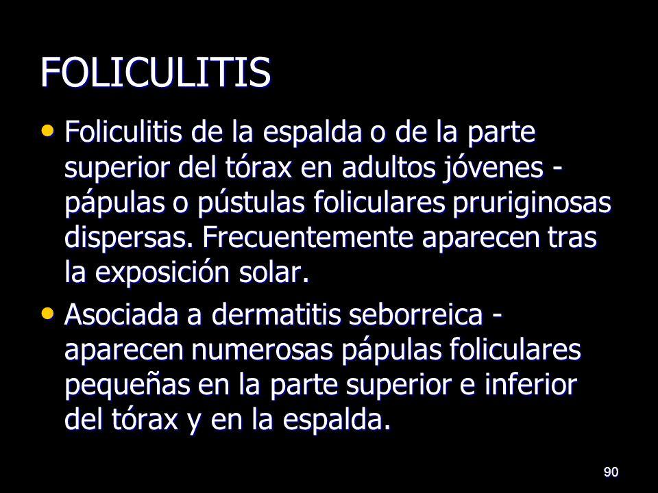 FOLICULITIS Foliculitis de la espalda o de la parte superior del tórax en adultos jóvenes - pápulas o pústulas foliculares pruriginosas dispersas. Fre