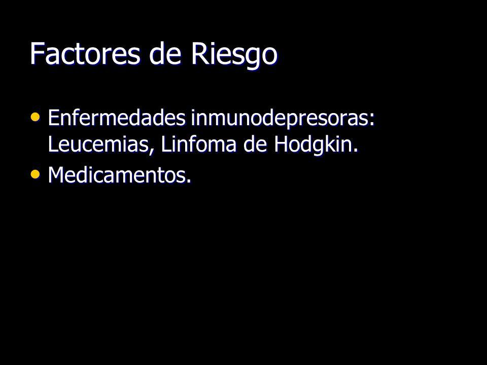 Factores de Riesgo Enfermedades inmunodepresoras: Leucemias, Linfoma de Hodgkin.