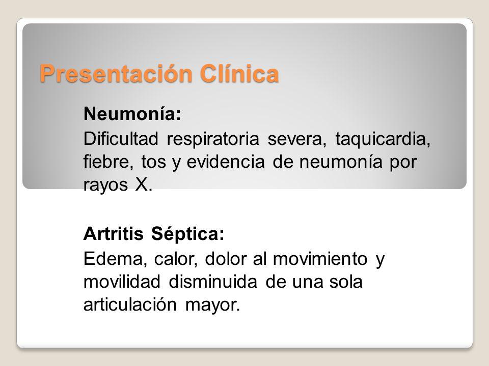 Presentación Clínica Neumonía: Dificultad respiratoria severa, taquicardia, fiebre, tos y evidencia de neumonía por rayos X. Artritis Séptica: Edema,