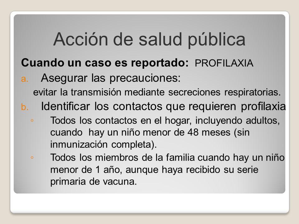 Cuando un caso es reportado: PROFILAXIA a. Asegurar las precauciones: evitar la transmisión mediante secreciones respiratorias. b. Identificar los con