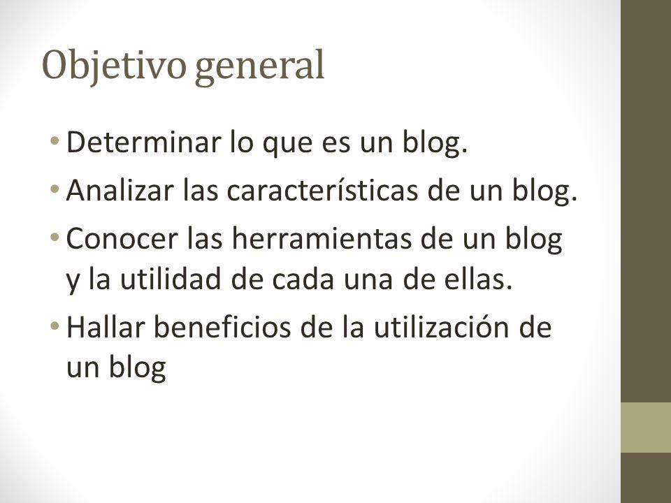 Objetivo general Determinar lo que es un blog.Analizar las características de un blog.