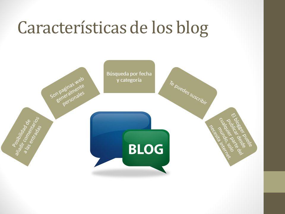 Características de los blog Posibilidad de añadir comentarios a las entradas Son paginas web generalmente personales Búsqueda por fecha y categoría Te puedes suscribir El blogger puede publicar desde cualquier parte del mundo, solo necesita internet.