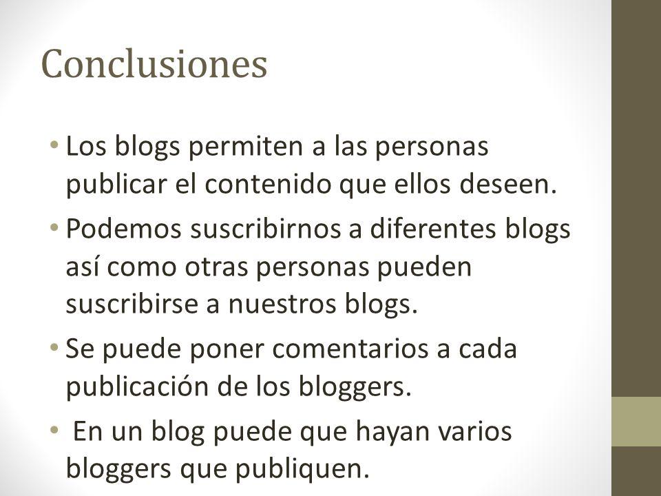Conclusiones Los blogs permiten a las personas publicar el contenido que ellos deseen. Podemos suscribirnos a diferentes blogs así como otras personas