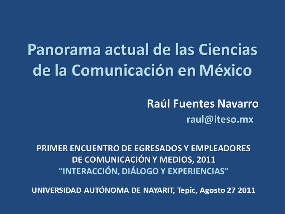 Panorama actual de las Ciencias de la Comunicación en México Raúl Fuentes Navarro raul@iteso.mx PRIMER ENCUENTRO DE EGRESADOS Y EMPLEADORES DE COMUNICACIÓN Y MEDIOS, 2011 INTERACCIÓN, DIÁLOGO Y EXPERIENCIAS UNIVERSIDAD AUTÓNOMA DE NAYARIT, Tepic, Agosto 27 2011