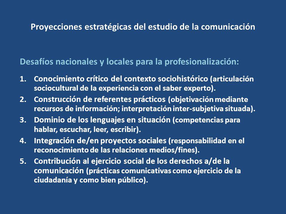 Proyecciones estratégicas del estudio de la comunicación Desafíos nacionales y locales para la profesionalización: 1.Conocimiento crítico del contexto sociohistórico (articulación sociocultural de la experiencia con el saber experto).