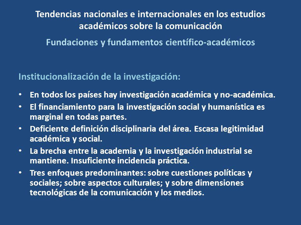 Tendencias nacionales e internacionales en los estudios académicos sobre la comunicación Fundaciones y fundamentos científico-académicos Institucionalización de la investigación: En todos los países hay investigación académica y no-académica.