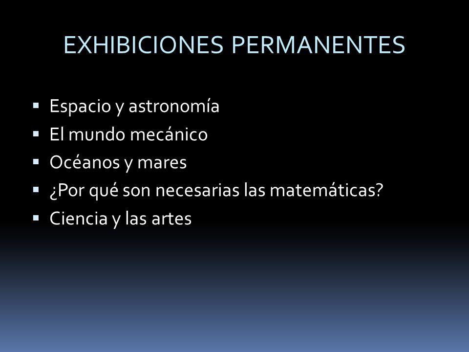 EXHIBICIONES PERMANENTES Espacio y astronomía El mundo mecánico Océanos y mares ¿Por qué son necesarias las matemáticas? Ciencia y las artes