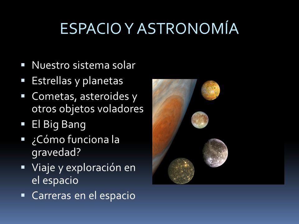 ESPACIO Y ASTRONOMÍA Nuestro sistema solar Estrellas y planetas Cometas, asteroides y otros objetos voladores El Big Bang ¿Cómo funciona la gravedad?