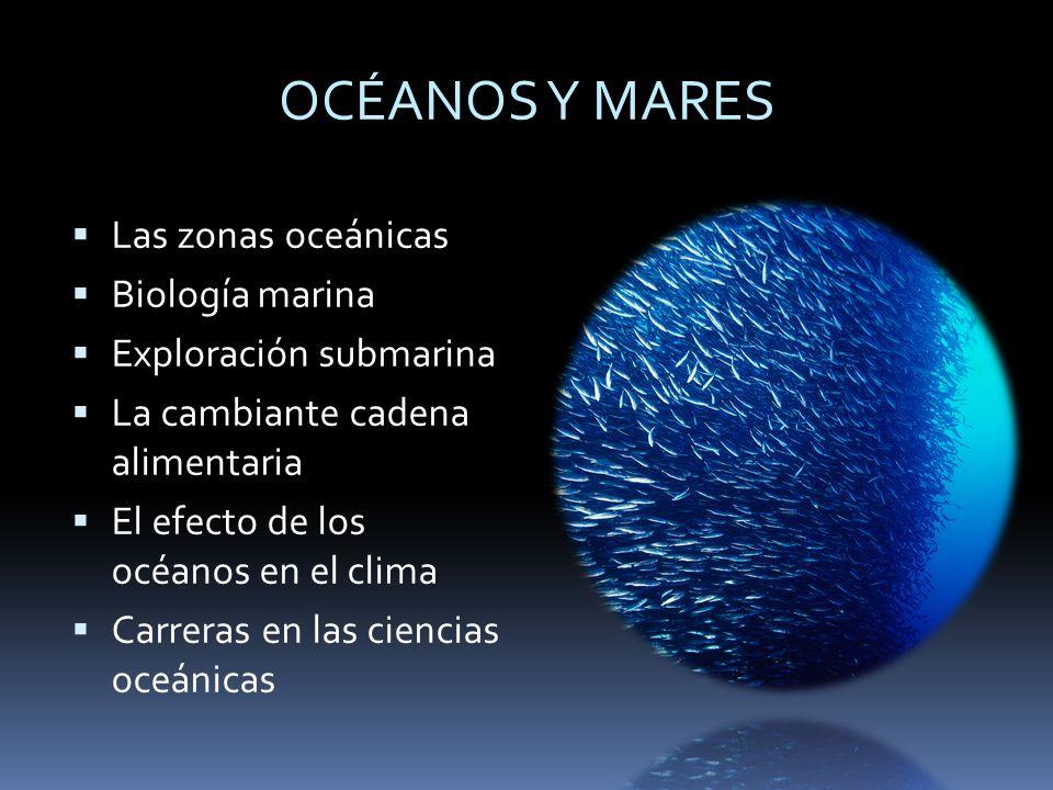 OCÉANOS Y MARES Las zonas oceánicas Biología marina Exploración submarina La cambiante cadena alimentaria El efecto de los océanos en el clima Carrera