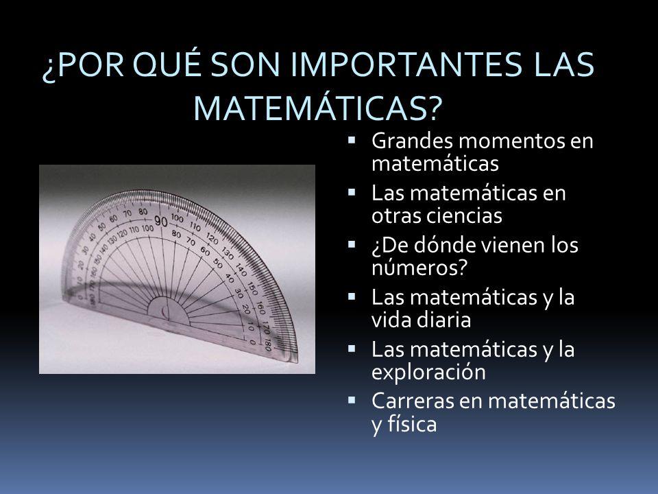 ¿POR QUÉ SON IMPORTANTES LAS MATEMÁTICAS? Grandes momentos en matemáticas Las matemáticas en otras ciencias ¿De dónde vienen los números? Las matemáti