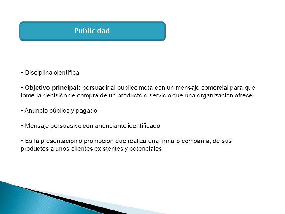 Disciplina científica Objetivo principal: persuadir al publico meta con un mensaje comercial para que tome la decisión de compra de un producto o serv