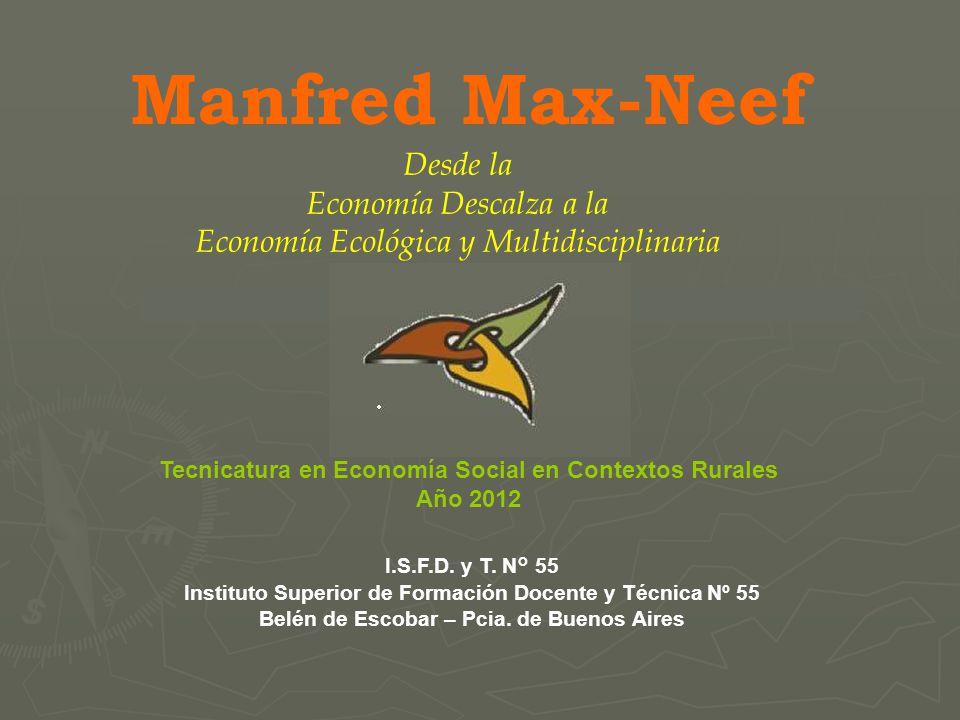 Manfred Max-Neef Desde la Economía Descalza a la Economía Ecológica y Multidisciplinaria I.S.F.D. y T. N° 55 Instituto Superior de Formación Docente y