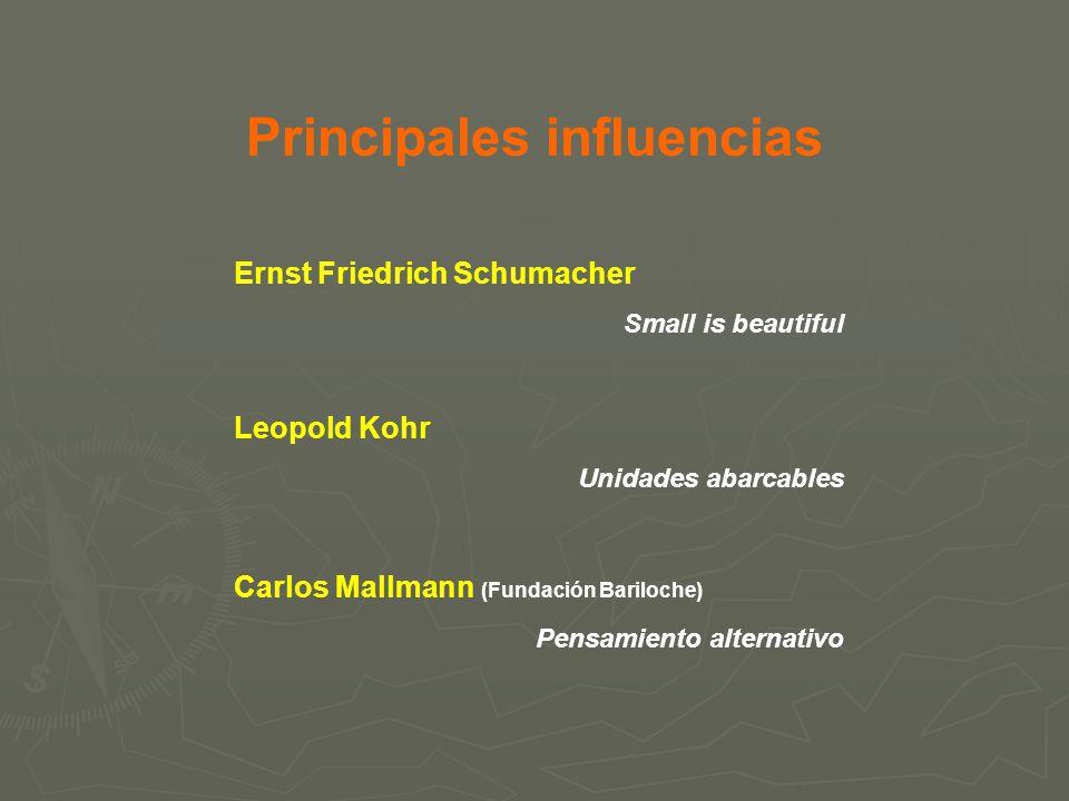 Principales influencias Ernst Friedrich Schumacher Small is beautiful Leopold Kohr Unidades abarcables Carlos Mallmann (Fundación Bariloche) Pensamien