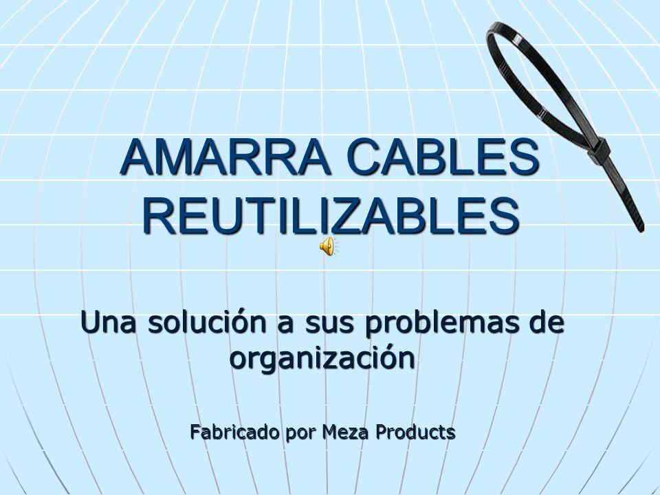 AMARRA CABLES REUTILIZABLES Una solución a sus problemas de organización Fabricado por Meza Products