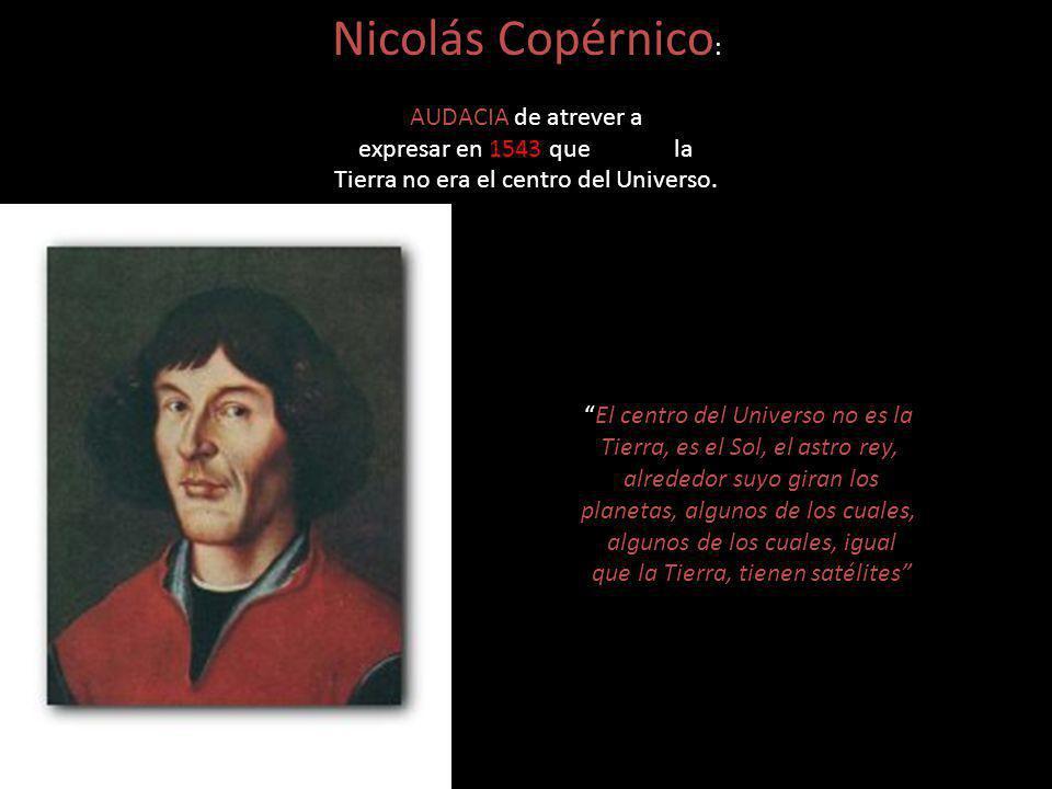 Nicolás Copérnico : AUDACIA de atrever a expresar en 1543 que la Tierra no era el centro del Universo. El centro del Universo no es la Tierra, es el S