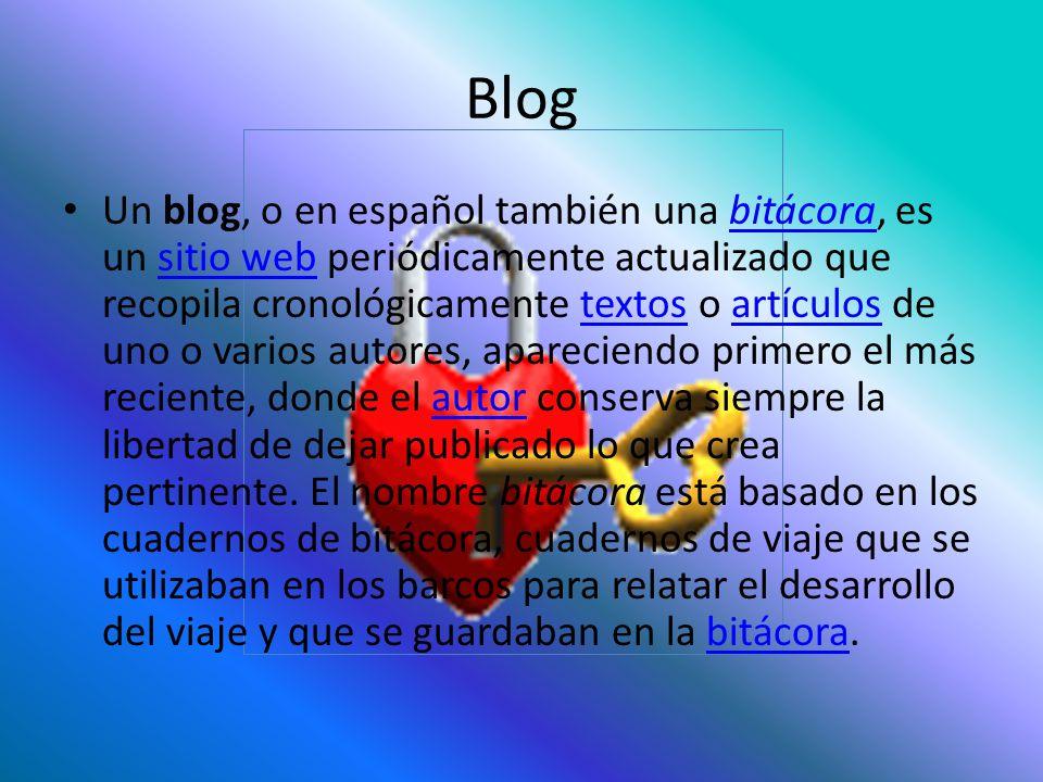 Blog Un blog, o en español también una bitácora, es un sitio web periódicamente actualizado que recopila cronológicamente textos o artículos de uno o varios autores, apareciendo primero el más reciente, donde el autor conserva siempre la libertad de dejar publicado lo que crea pertinente.