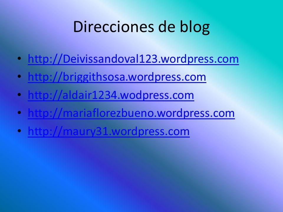 Direcciones de blog http://Deivissandoval123.wordpress.com http://briggithsosa.wordpress.com http://aldair1234.wodpress.com http://mariaflorezbueno.wordpress.com http://maury31.wordpress.com