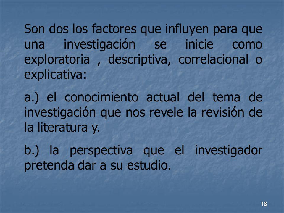 16 Son dos los factores que influyen para que una investigación se inicie como exploratoria, descriptiva, correlacional o explicativa: a.) el conocimi