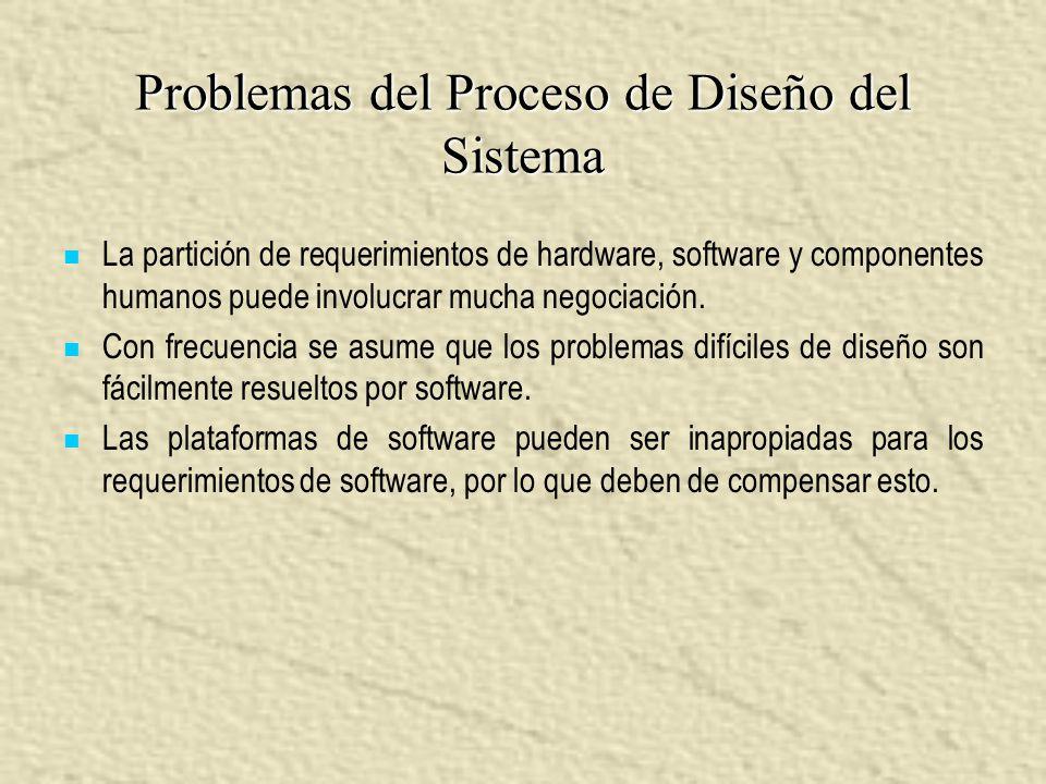 Problemas del Proceso de Diseño del Sistema La partición de requerimientos de hardware, software y componentes humanos puede involucrar mucha negociac