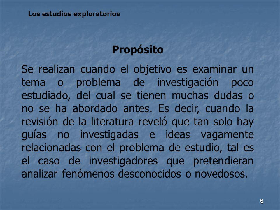 6 Los estudios exploratorios Propósito Se realizan cuando el objetivo es examinar un tema o problema de investigación poco estudiado, del cual se tien