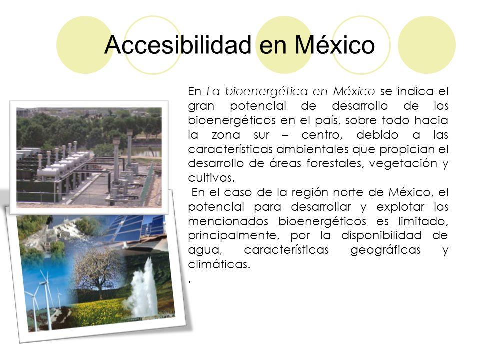 Accesibilidad en México En La bioenergética en México se indica el gran potencial de desarrollo de los bioenergéticos en el país, sobre todo hacia la