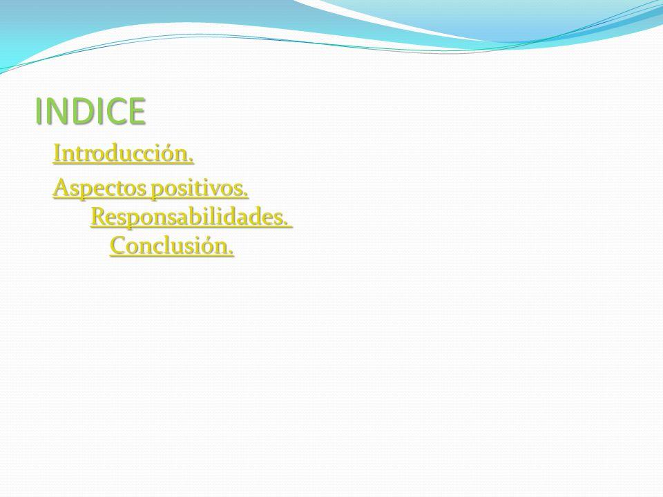 INDICE Introducción. Aspectos positivos. Responsabilidades. Conclusión. Aspectos positivos. Responsabilidades. Conclusión.