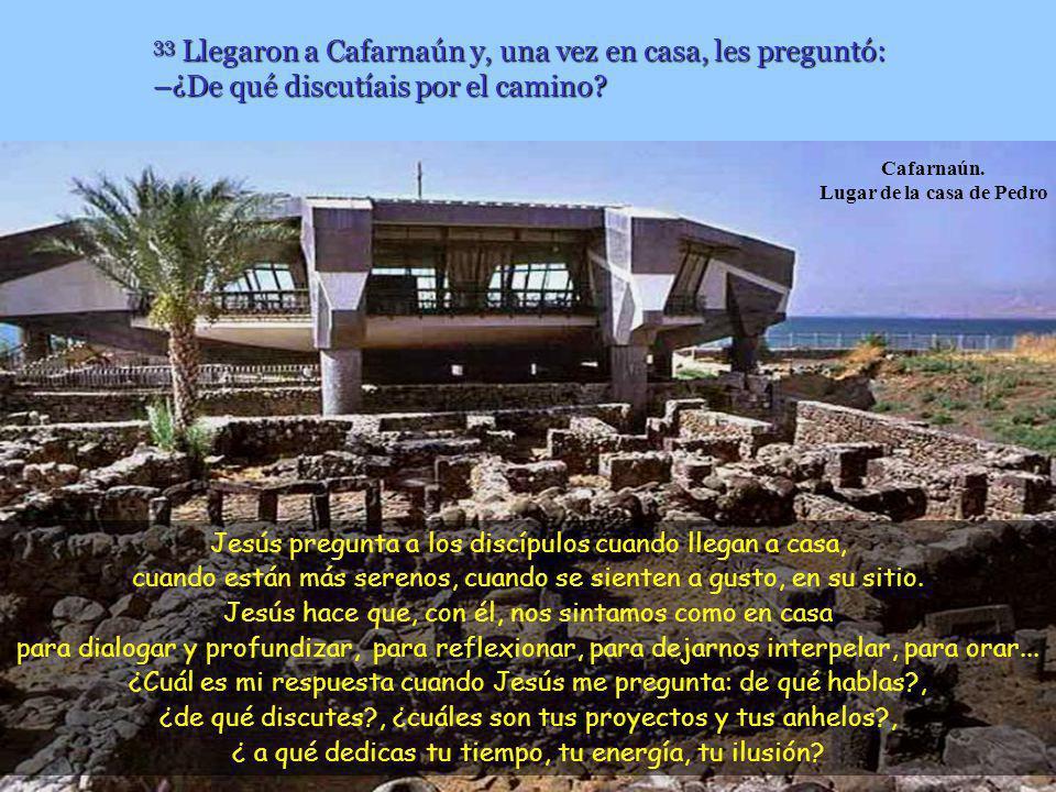 33 Llegaron a Cafarnaún y, una vez en casa, les preguntó: –¿De qué discutíais por el camino.